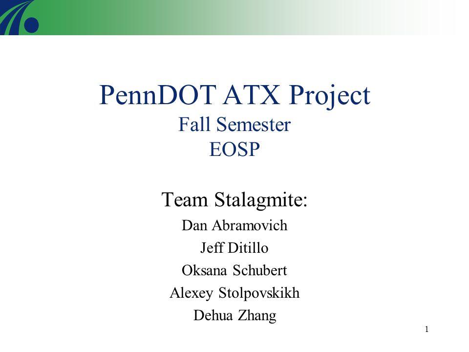 1 PennDOT ATX Project Fall Semester EOSP Team Stalagmite: Dan Abramovich Jeff Ditillo Oksana Schubert Alexey Stolpovskikh Dehua Zhang