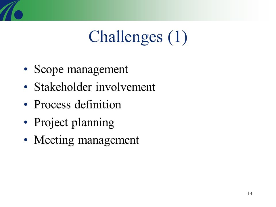 14 Challenges (1) Scope management Stakeholder involvement Process definition Project planning Meeting management