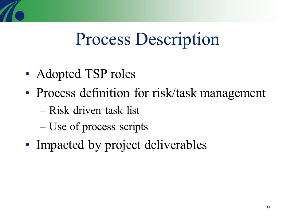 6 Process Description Adopted TSP roles Process definition for risk/task management –Risk driven task list –Use of process scripts Impacted by project deliverables
