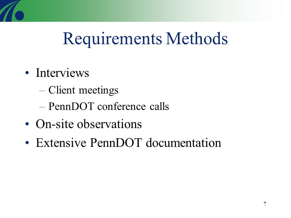 7 Requirements Methods Interviews –Client meetings –PennDOT conference calls On-site observations Extensive PennDOT documentation