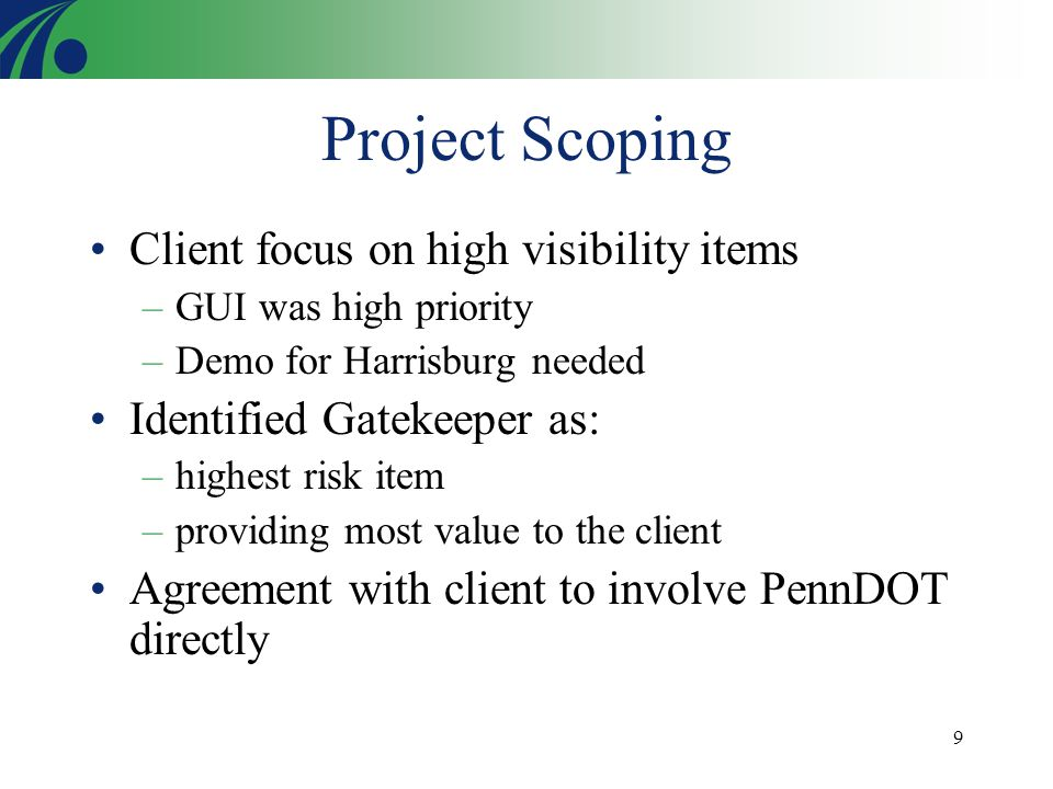 9 Project Scoping Client focus on high visibility items –GUI was high priority –Demo for Harrisburg needed Identified Gatekeeper as: –highest risk ite