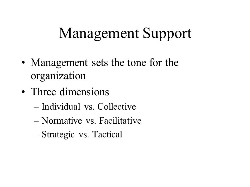 Management Support Management sets the tone for the organization Three dimensions –Individual vs.