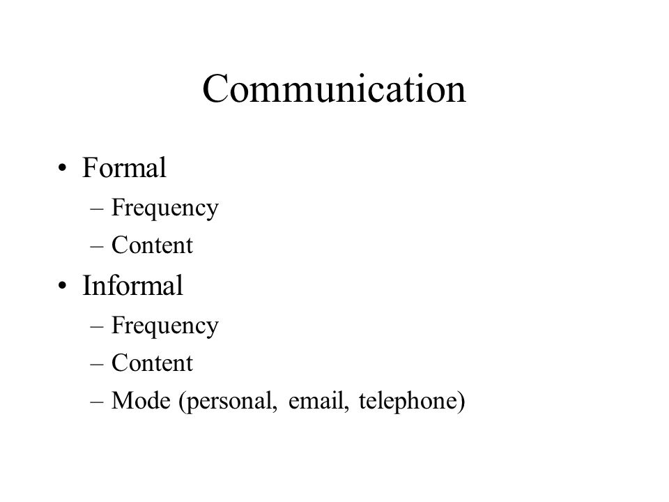 Communication Formal –Frequency –Content Informal –Frequency –Content –Mode (personal, email, telephone)