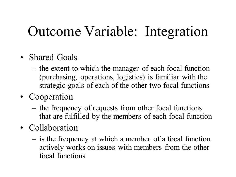 Outcome Variable: Integration Shared Goals –the extent to which the manager of each focal function (purchasing, operations, logistics) is familiar with the strategic goals of each of the other two focal functions Cooperation –the frequency of requests from other focal functions that are fulfilled by the members of each focal function Collaboration –is the frequency at which a member of a focal function actively works on issues with members from the other focal functions