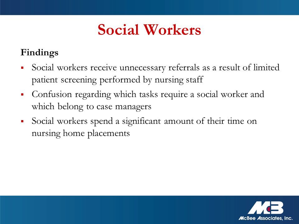 Social Workers Findings  Social workers receive unnecessary referrals as a result of limited patient screening performed by nursing staff  Confusion regarding which tasks require a social worker and which belong to case managers  Social workers spend a significant amount of their time on nursing home placements