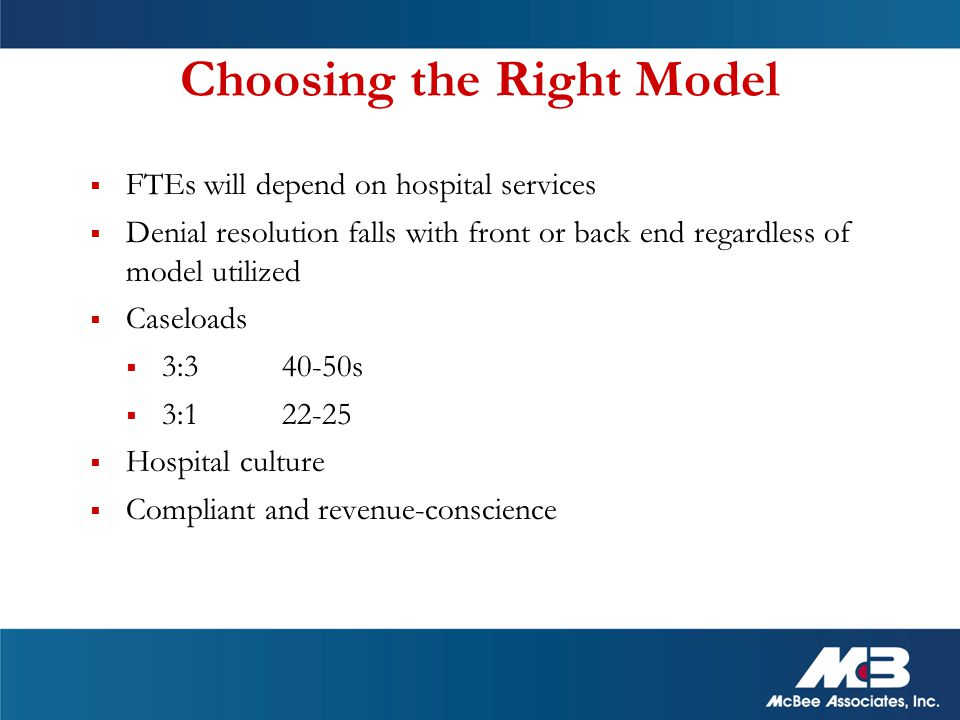 Choosing the Right Model  FTEs will depend on hospital services  Denial resolution falls with front or back end regardless of model utilized  Caseloads  3:3 40-50s  3:1 22-25  Hospital culture  Compliant and revenue-conscience
