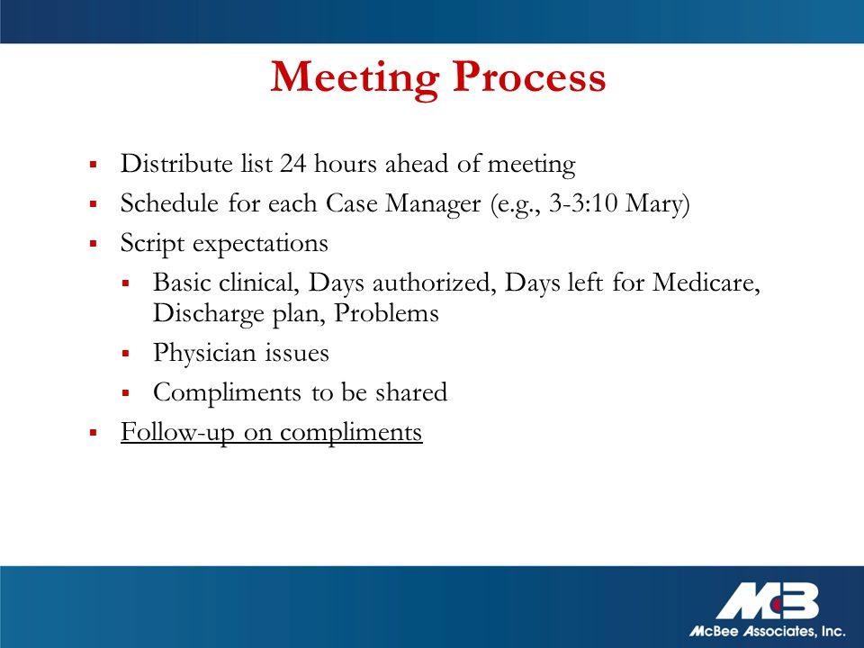Meeting Process  Distribute list 24 hours ahead of meeting  Schedule for each Case Manager (e.g., 3-3:10 Mary)  Script expectations  Basic clinical, Days authorized, Days left for Medicare, Discharge plan, Problems  Physician issues  Compliments to be shared  Follow-up on compliments