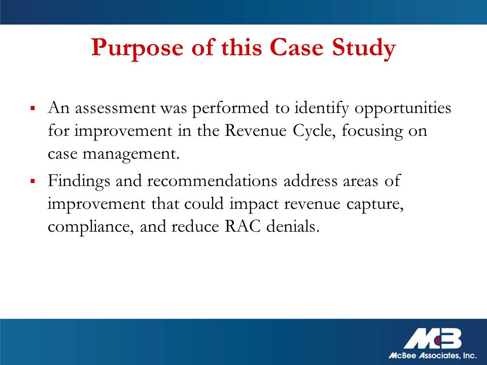 Purpose of this Case Study  An assessment was performed to identify opportunities for improvement in the Revenue Cycle, focusing on case management.