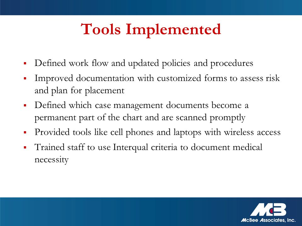 Tools Implemented  Defined work flow and updated policies and procedures  Improved documentation with customized forms to assess risk and plan for placement  Defined which case management documents become a permanent part of the chart and are scanned promptly  Provided tools like cell phones and laptops with wireless access  Trained staff to use Interqual criteria to document medical necessity