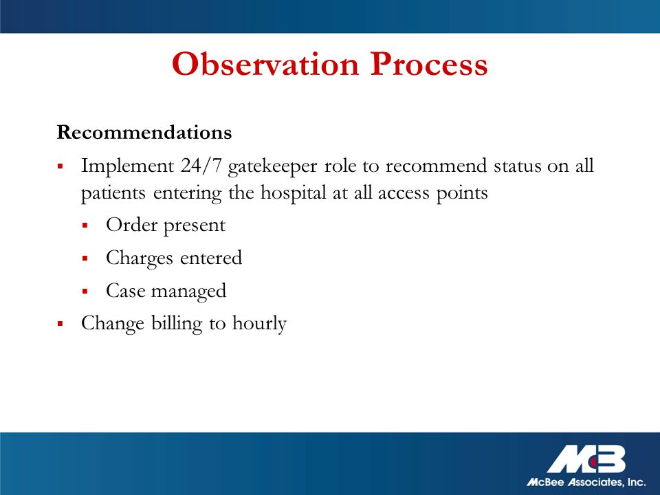 Observation Process Recommendations  Implement 24/7 gatekeeper role to recommend status on all patients entering the hospital at all access points  Order present  Charges entered  Case managed  Change billing to hourly