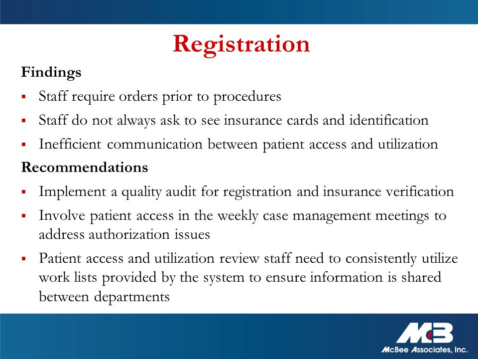 Registration Findings  Staff require orders prior to procedures  Staff do not always ask to see insurance cards and identification  Inefficient communication between patient access and utilization Recommendations  Implement a quality audit for registration and insurance verification  Involve patient access in the weekly case management meetings to address authorization issues  Patient access and utilization review staff need to consistently utilize work lists provided by the system to ensure information is shared between departments