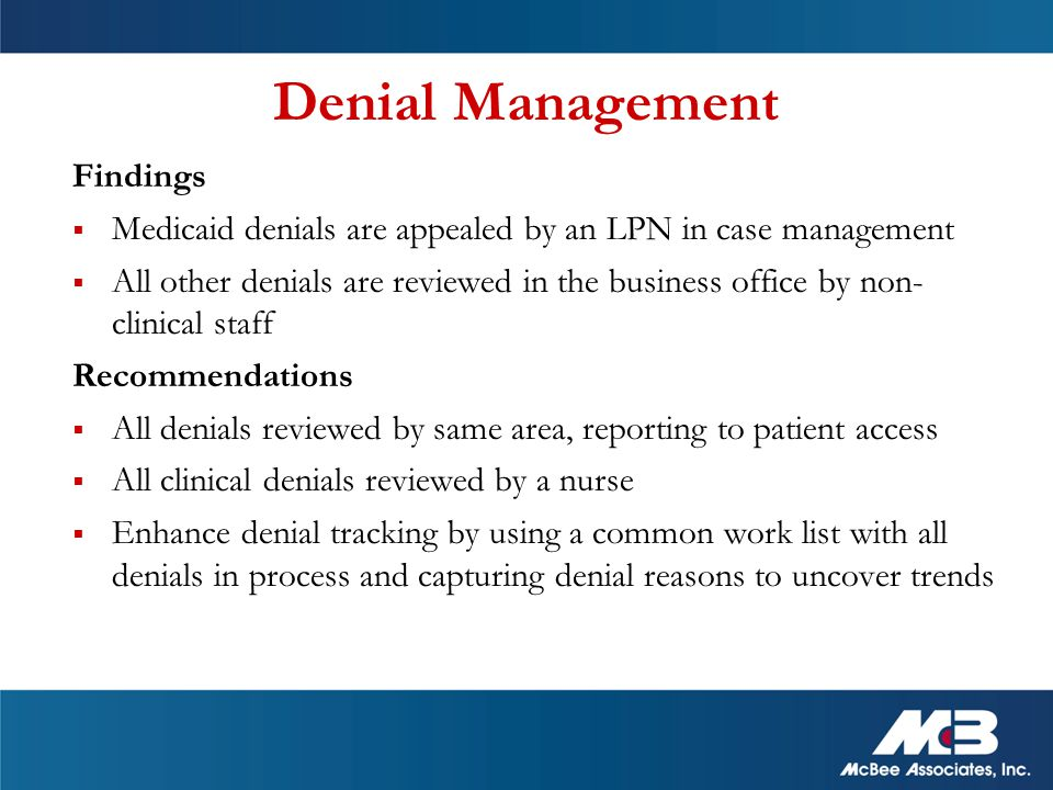 Denial Management Findings  Medicaid denials are appealed by an LPN in case management  All other denials are reviewed in the business office by non- clinical staff Recommendations  All denials reviewed by same area, reporting to patient access  All clinical denials reviewed by a nurse  Enhance denial tracking by using a common work list with all denials in process and capturing denial reasons to uncover trends