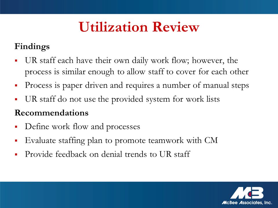 Utilization Review Findings  UR staff each have their own daily work flow; however, the process is similar enough to allow staff to cover for each other  Process is paper driven and requires a number of manual steps  UR staff do not use the provided system for work lists Recommendations  Define work flow and processes  Evaluate staffing plan to promote teamwork with CM  Provide feedback on denial trends to UR staff