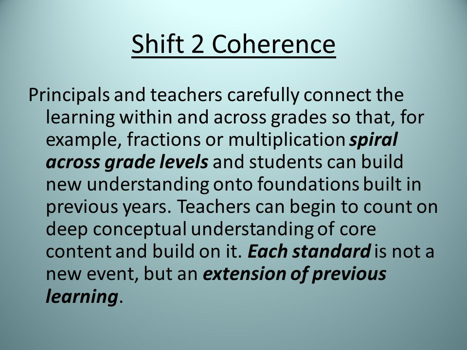 Shift 2 Coherence Principals and teachers carefully connect the learning within and across grades so that, for example, fractions or multiplication spiral across grade levels and students can build new understanding onto foundations built in previous years.