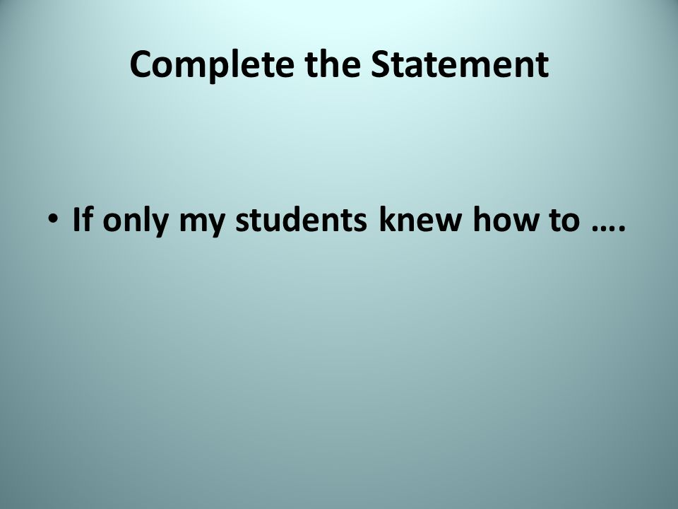 Complete the Statement If only my students knew how to ….