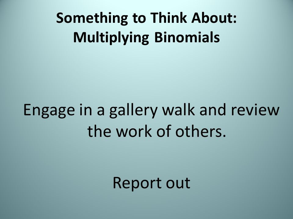 Something to Think About: Multiplying Binomials Engage in a gallery walk and review the work of others.