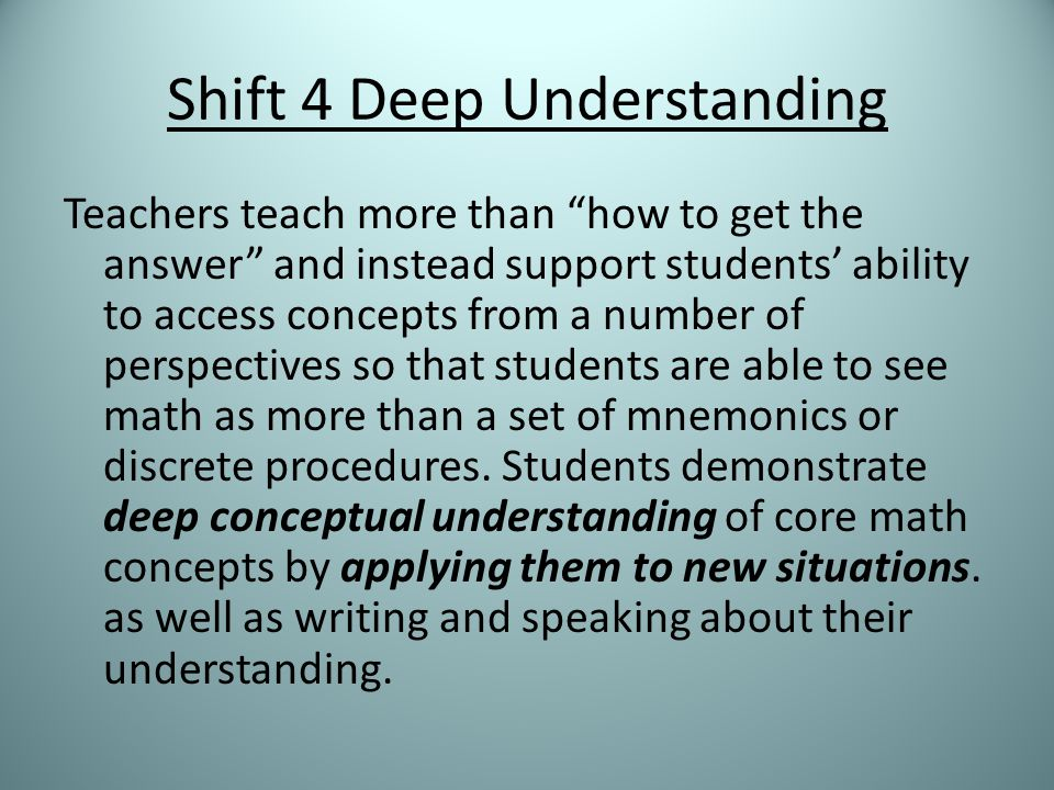Shift 4 Deep Understanding Teachers teach more than how to get the answer and instead support students' ability to access concepts from a number of perspectives so that students are able to see math as more than a set of mnemonics or discrete procedures.