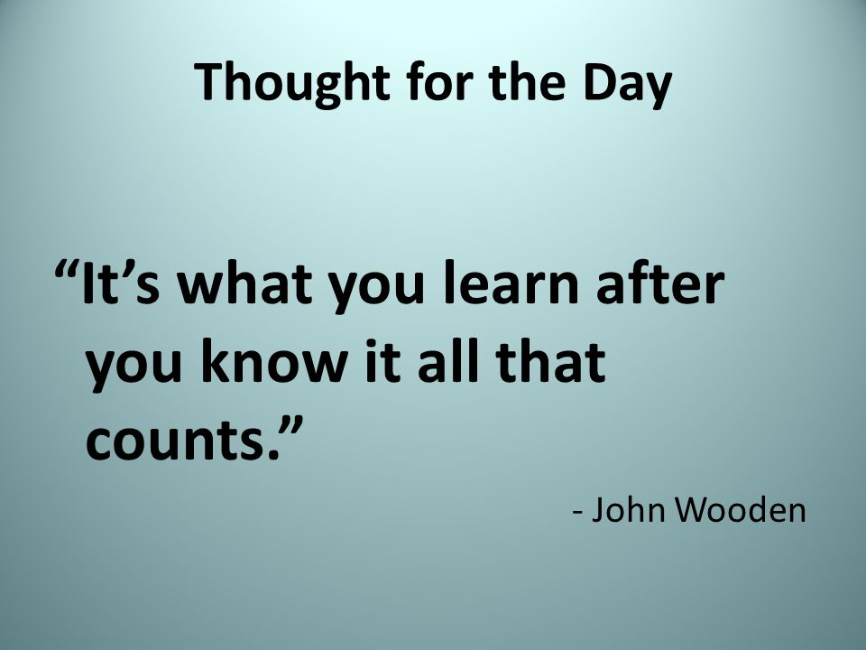 Thought for the Day It's what you learn after you know it all that counts. - John Wooden