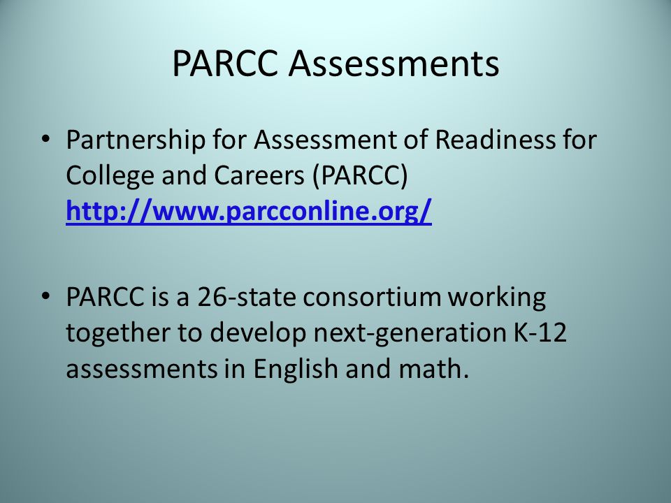 PARCC Assessments Partnership for Assessment of Readiness for College and Careers (PARCC) http://www.parcconline.org/ http://www.parcconline.org/ PARCC is a 26-state consortium working together to develop next-generation K-12 assessments in English and math.