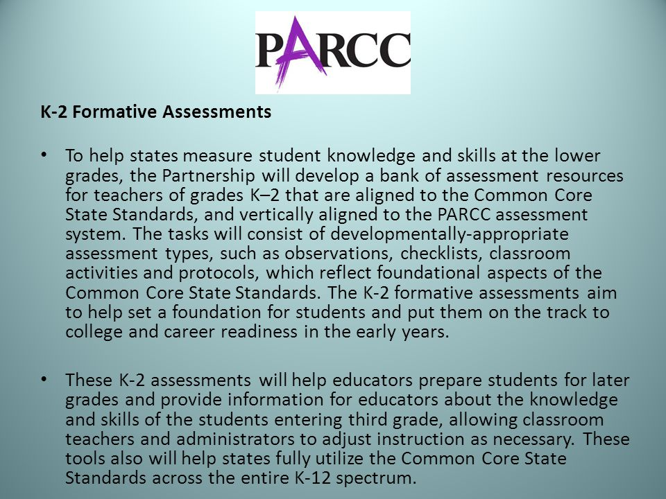 K-2 Formative Assessments To help states measure student knowledge and skills at the lower grades, the Partnership will develop a bank of assessment resources for teachers of grades K–2 that are aligned to the Common Core State Standards, and vertically aligned to the PARCC assessment system.