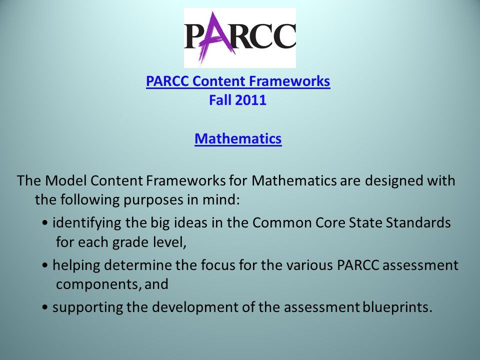 PARCC Content Frameworks Fall 2011 Mathematics The Model Content Frameworks for Mathematics are designed with the following purposes in mind: identifying the big ideas in the Common Core State Standards for each grade level, helping determine the focus for the various PARCC assessment components, and supporting the development of the assessment blueprints.