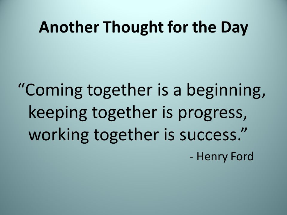 Another Thought for the Day Coming together is a beginning, keeping together is progress, working together is success. - Henry Ford