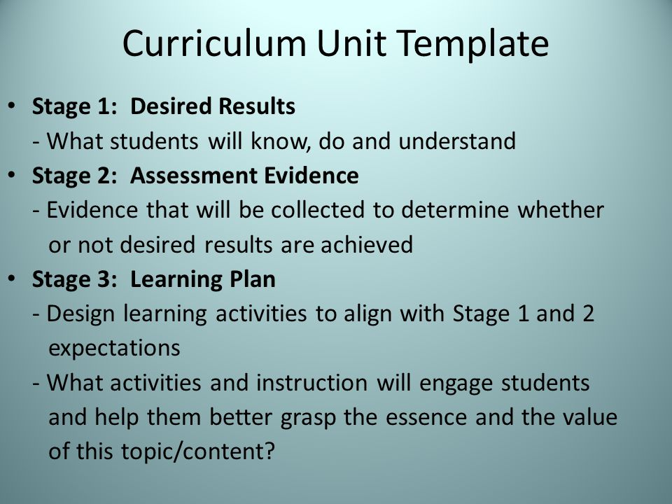 Curriculum Unit Template Stage 1: Desired Results - What students will know, do and understand Stage 2: Assessment Evidence - Evidence that will be collected to determine whether or not desired results are achieved Stage 3: Learning Plan - Design learning activities to align with Stage 1 and 2 expectations - What activities and instruction will engage students and help them better grasp the essence and the value of this topic/content
