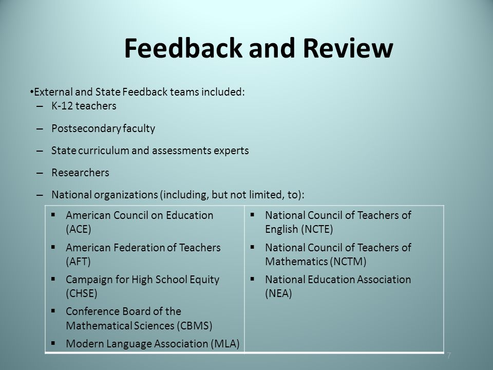 Feedback and Review 7 External and State Feedback teams included: – K-12 teachers – Postsecondary faculty – State curriculum and assessments experts – Researchers – National organizations (including, but not limited, to):  American Council on Education (ACE)  American Federation of Teachers (AFT)  Campaign for High School Equity (CHSE)  Conference Board of the Mathematical Sciences (CBMS)  Modern Language Association (MLA)  National Council of Teachers of English (NCTE)  National Council of Teachers of Mathematics (NCTM)  National Education Association (NEA)