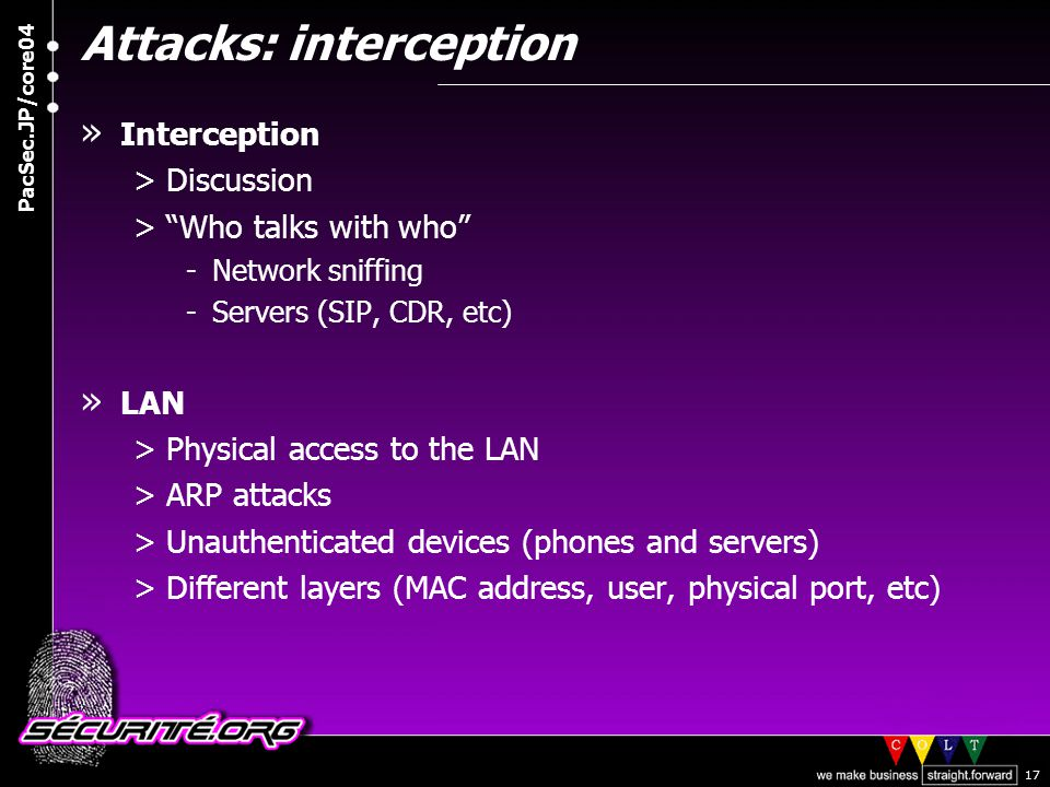© 2004 Nicolas FISCHBACH PacSec.JP/core04 17 Attacks: interception » Interception >Discussion > Who talks with who -Network sniffing -Servers (SIP, CDR, etc) » LAN >Physical access to the LAN >ARP attacks >Unauthenticated devices (phones and servers) >Different layers (MAC address, user, physical port, etc)