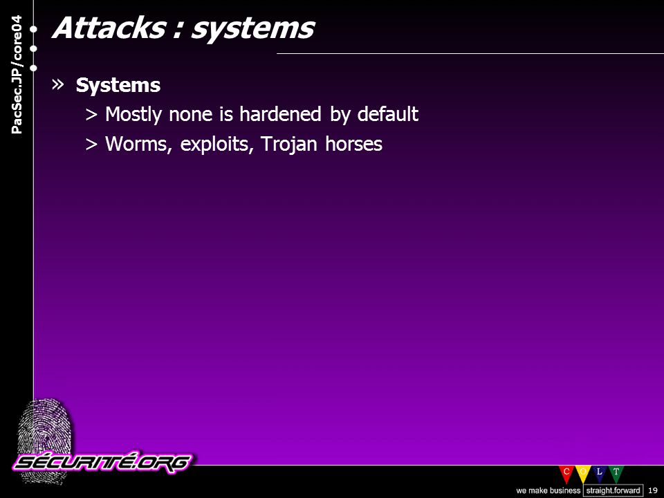 © 2004 Nicolas FISCHBACH PacSec.JP/core04 19 Attacks : systems » Systems >Mostly none is hardened by default >Worms, exploits, Trojan horses