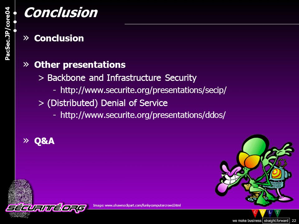 © 2004 Nicolas FISCHBACH PacSec.JP/core04 22 Conclusion » Conclusion » Other presentations >Backbone and Infrastructure Security -http://www.securite.org/presentations/secip/ >(Distributed) Denial of Service -http://www.securite.org/presentations/ddos/ » Q&A Image: www.shawnsclipart.com/funkycomputercrowd.html