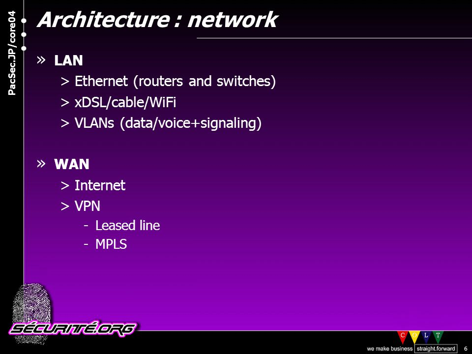 © 2004 Nicolas FISCHBACH PacSec.JP/core04 6 Architecture : network » LAN >Ethernet (routers and switches) >xDSL/cable/WiFi >VLANs (data/voice+signaling) » WAN >Internet >VPN -Leased line -MPLS