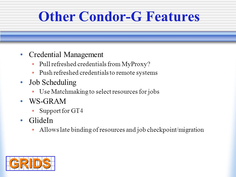 Other Condor-G Features Credential Management Pull refreshed credentials from MyProxy.