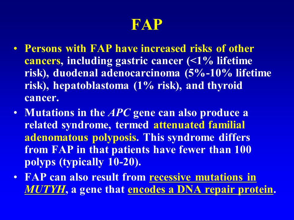 FAP Persons with FAP have increased risks of other cancers, including gastric cancer (<1% lifetime risk), duodenal adenocarcinoma (5%-10% lifetime risk), hepatoblastoma (1% risk), and thyroid cancer.