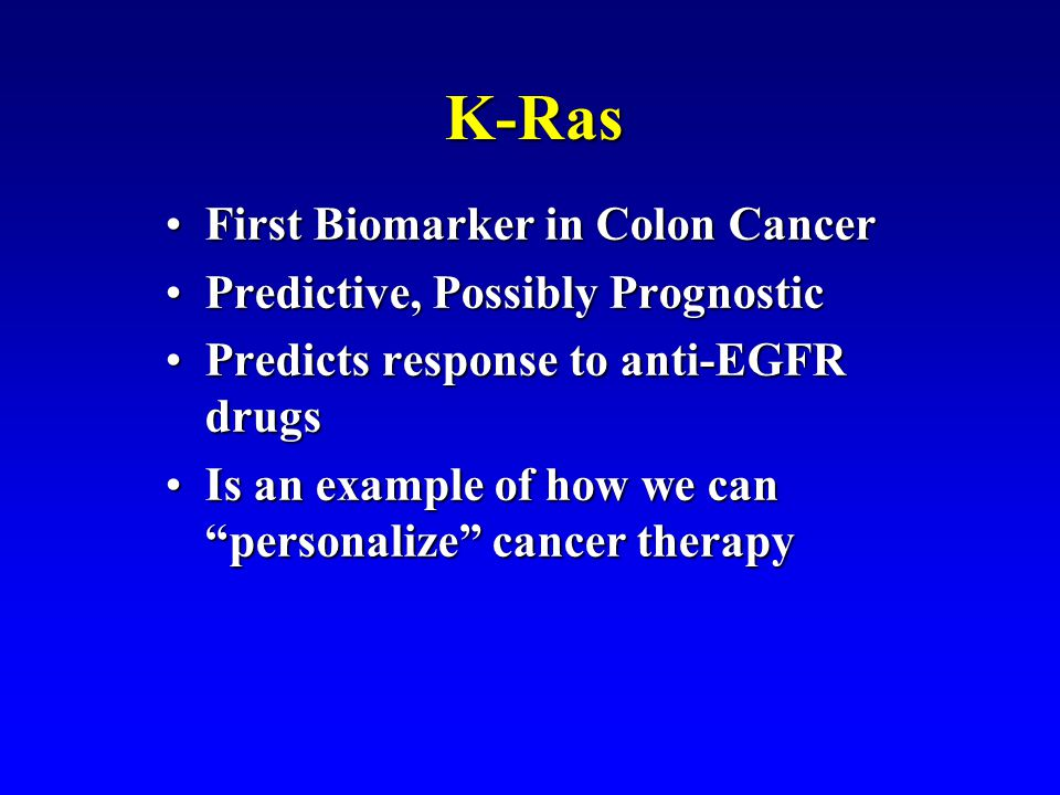 K-Ras First Biomarker in Colon CancerFirst Biomarker in Colon Cancer Predictive, Possibly PrognosticPredictive, Possibly Prognostic Predicts response to anti-EGFR drugsPredicts response to anti-EGFR drugs Is an example of how we can personalize cancer therapyIs an example of how we can personalize cancer therapy