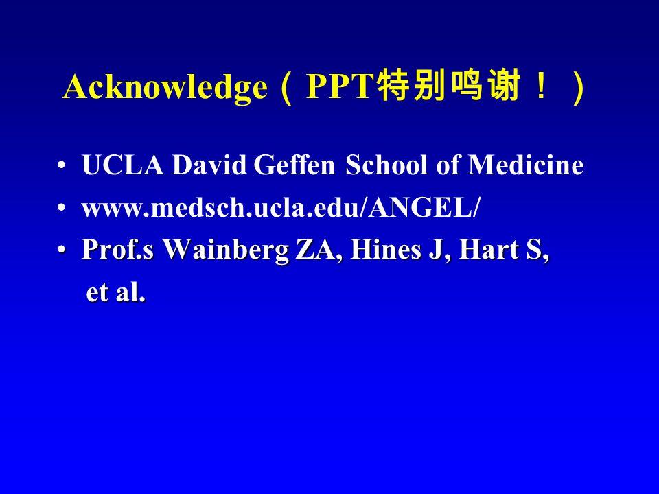 Acknowledge ( PPT 特别鸣谢!) UCLA David Geffen School of Medicine www.medsch.ucla.edu/ANGEL/ Prof.s Wainberg ZA, Hines J, Hart S,Prof.s Wainberg ZA, Hines