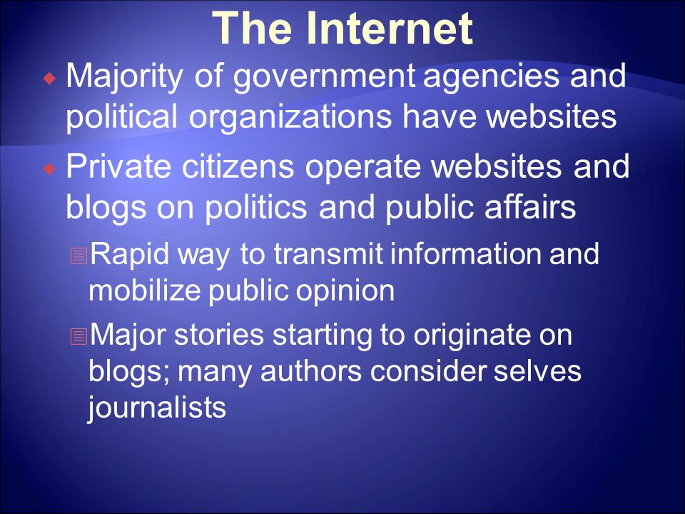 The Internet  Majority of government agencies and political organizations have websites  Private citizens operate websites and blogs on politics and public affairs  Rapid way to transmit information and mobilize public opinion  Major stories starting to originate on blogs; many authors consider selves journalists