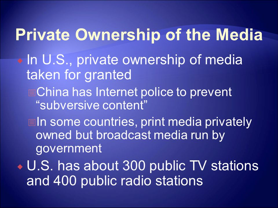 Private Ownership of the Media  In U.S., private ownership of media taken for granted  China has Internet police to prevent subversive content  In some countries, print media privately owned but broadcast media run by government  U.S.