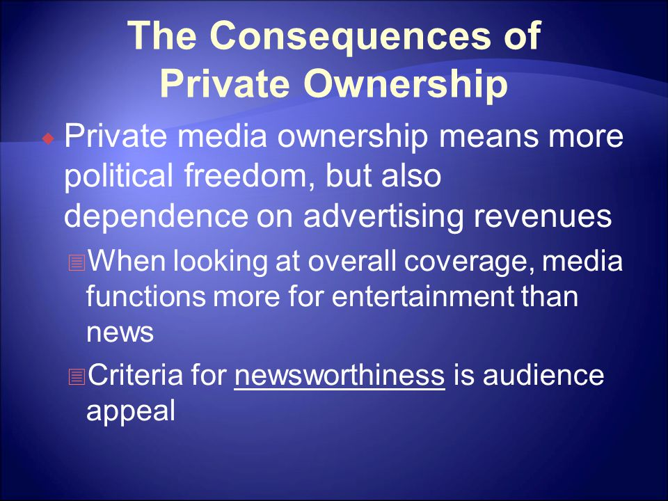 The Consequences of Private Ownership  Private media ownership means more political freedom, but also dependence on advertising revenues  When looki