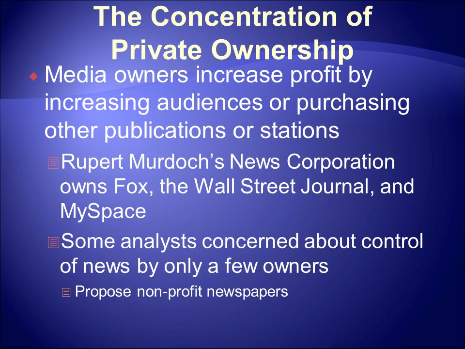 The Concentration of Private Ownership  Media owners increase profit by increasing audiences or purchasing other publications or stations  Rupert Murdoch's News Corporation owns Fox, the Wall Street Journal, and MySpace  Some analysts concerned about control of news by only a few owners  Propose non-profit newspapers