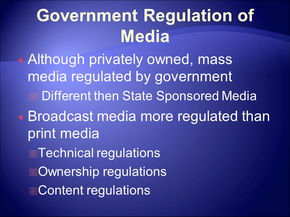 Government Regulation of Media  Although privately owned, mass media regulated by government  Different then State Sponsored Media  Broadcast media more regulated than print media  Technical regulations  Ownership regulations  Content regulations