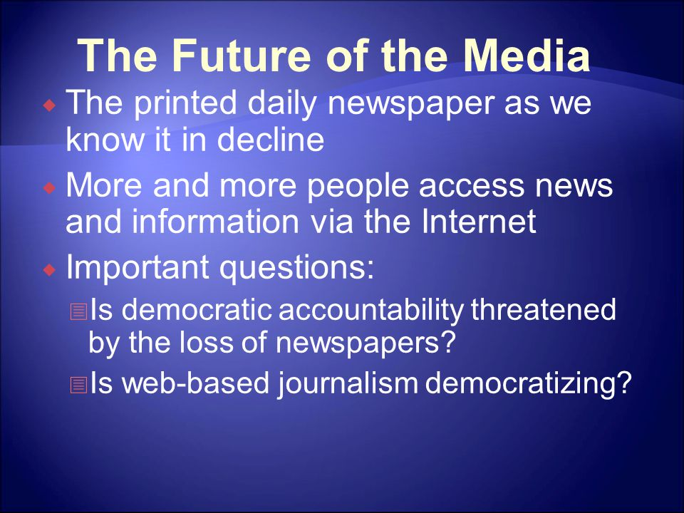 The Future of the Media  The printed daily newspaper as we know it in decline  More and more people access news and information via the Internet  Important questions:  Is democratic accountability threatened by the loss of newspapers.
