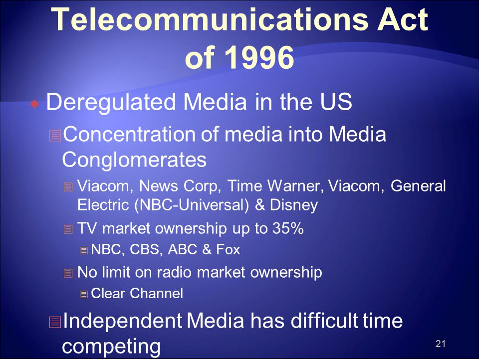 21 Telecommunications Act of 1996  Deregulated Media in the US  Concentration of media into Media Conglomerates  Viacom, News Corp, Time Warner, Viacom, General Electric (NBC-Universal) & Disney  TV market ownership up to 35%  NBC, CBS, ABC & Fox  No limit on radio market ownership  Clear Channel  Independent Media has difficult time competing 21