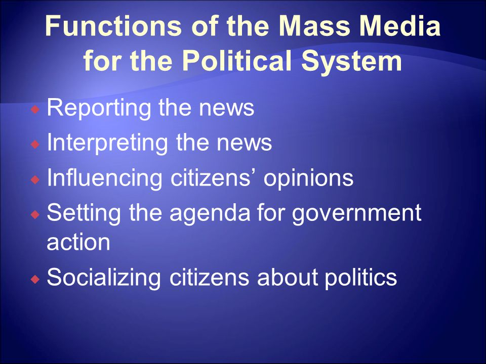 Functions of the Mass Media for the Political System  Reporting the news  Interpreting the news  Influencing citizens' opinions  Setting the agenda for government action  Socializing citizens about politics