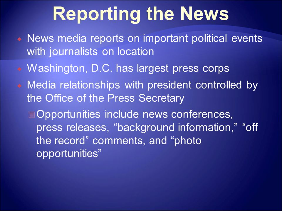 Reporting the News  News media reports on important political events with journalists on location  Washington, D.C. has largest press corps  Media