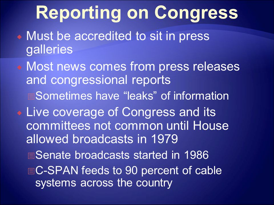 Reporting on Congress  Must be accredited to sit in press galleries  Most news comes from press releases and congressional reports  Sometimes have leaks of information  Live coverage of Congress and its committees not common until House allowed broadcasts in 1979  Senate broadcasts started in 1986  C-SPAN feeds to 90 percent of cable systems across the country