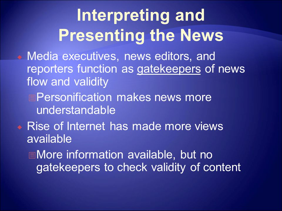 Interpreting and Presenting the News  Media executives, news editors, and reporters function as gatekeepers of news flow and validity  Personification makes news more understandable  Rise of Internet has made more views available  More information available, but no gatekeepers to check validity of content
