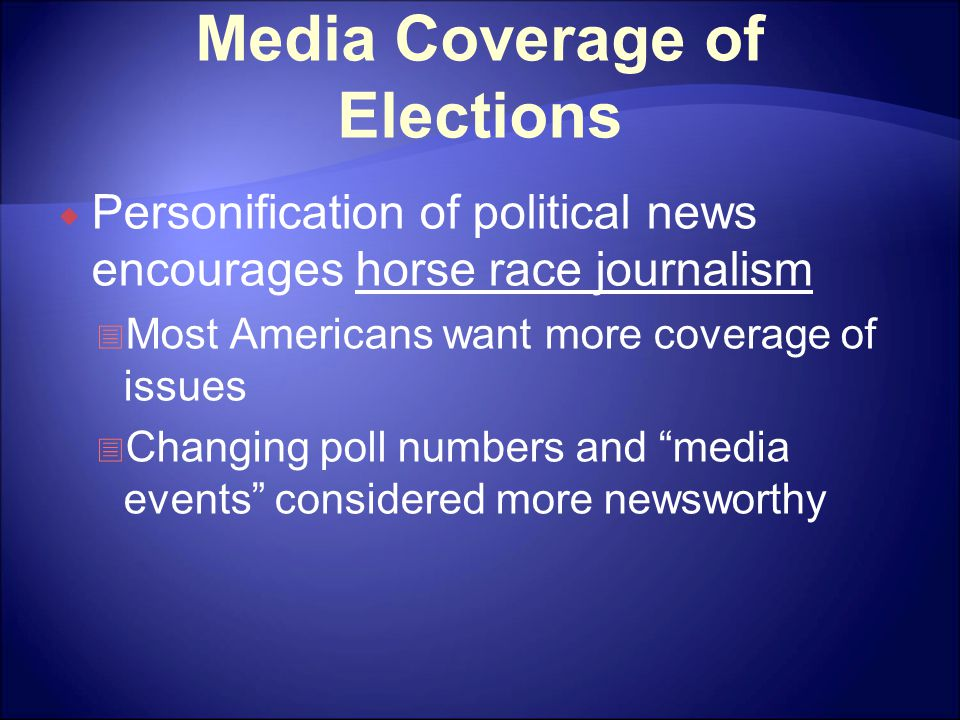 Media Coverage of Elections  Personification of political news encourages horse race journalism  Most Americans want more coverage of issues  Changing poll numbers and media events considered more newsworthy
