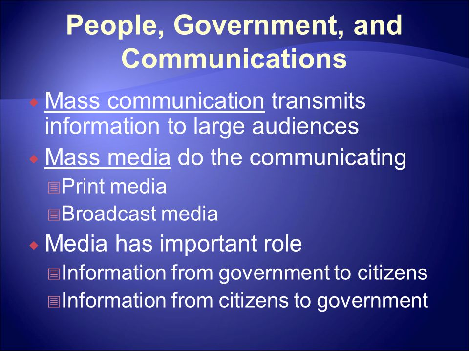 People, Government, and Communications  Mass communication transmits information to large audiences  Mass media do the communicating  Print media 
