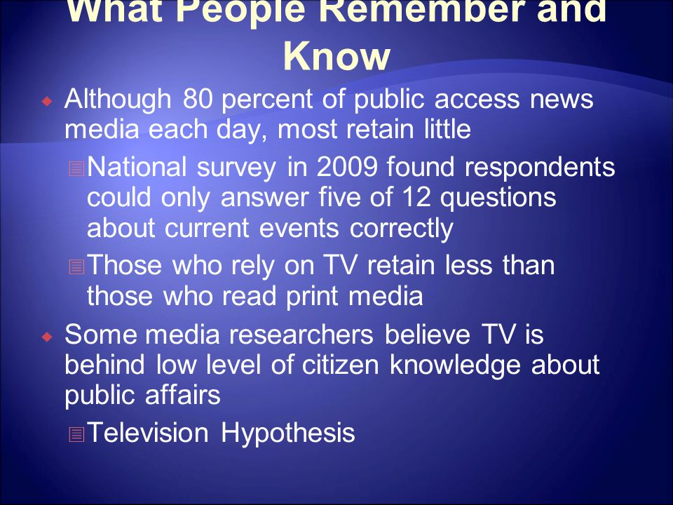 What People Remember and Know  Although 80 percent of public access news media each day, most retain little  National survey in 2009 found responden